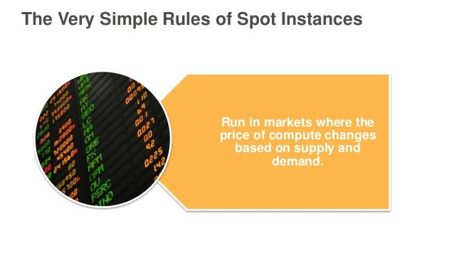 The Very Simple Rules of Spot Instances Run in markets where the price of compute changes based on supply and demand.