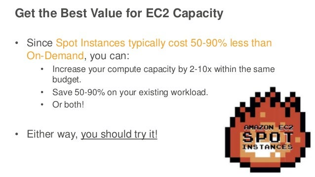 Get the Best Value for EC2 Capacity • Since Spot Instances typically cost 50-90% less than On-Demand, you can: • Increase ...