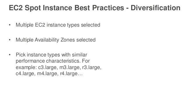 EC2 Spot Instance Best Practices - Diversification • Multiple EC2 instance types selected • Multiple Availability Zones se...