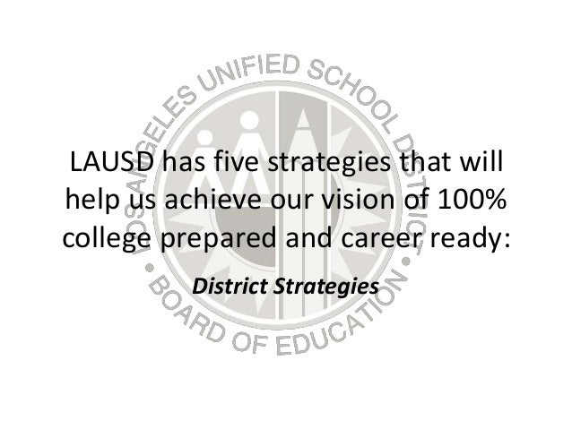 LAUSD has five strategies that will help us achieve our vision of 100% college prepared and career ready: District Strateg...