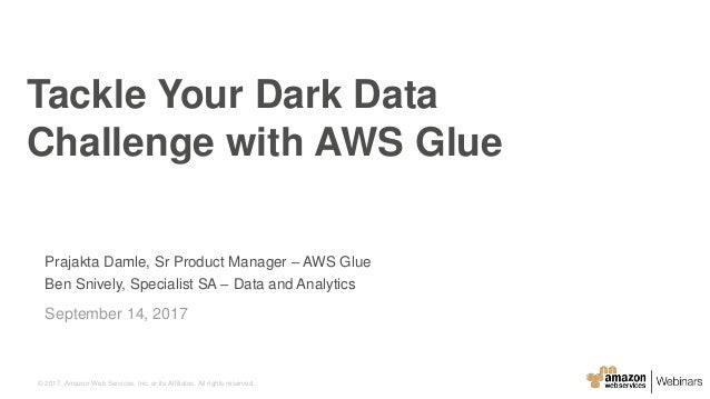 © 2017, Amazon Web Services, Inc. or its Affiliates. All rights reserved. Prajakta Damle, Sr Product Manager – AWS Glue Be...