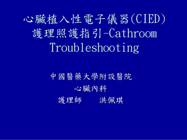 心臟植入性電子儀器(CIED) 護理照護指引-Cathroom Troubleshooting 中國醫藥大學附設醫院 心臟內科 護理師 洪佩琪