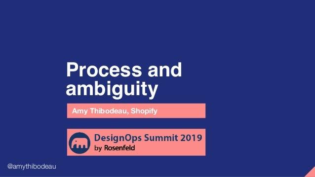 Process and ambiguity Amy Thibodeau, Shopify @amythibodeau