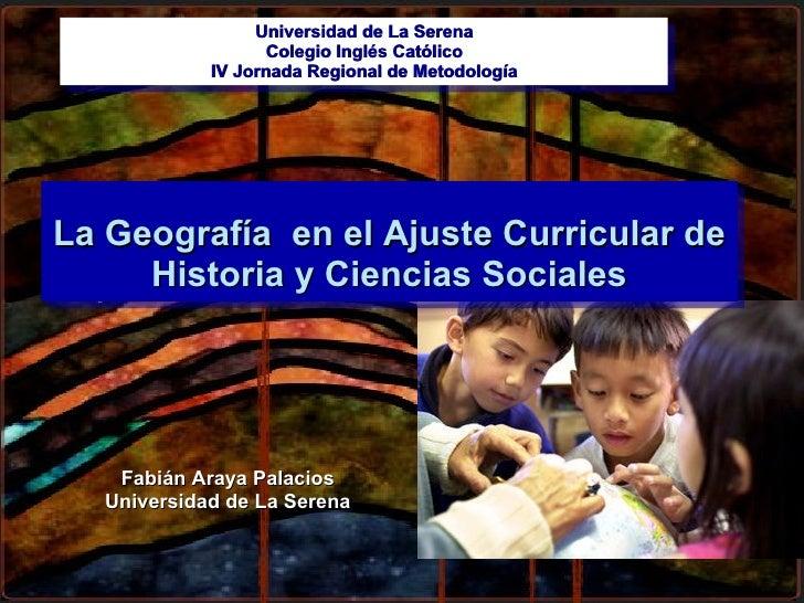 Fabián Araya Palacios Universidad de La Serena La Geografía  en el Ajuste Curricular de Historia y Ciencias Sociales Unive...