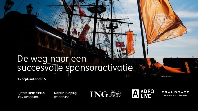 De weg naar een succesvolle sponsoractivatie Tjitske Benedictus ING Nederland Marvin Pupping BrandBase 16 september 2015