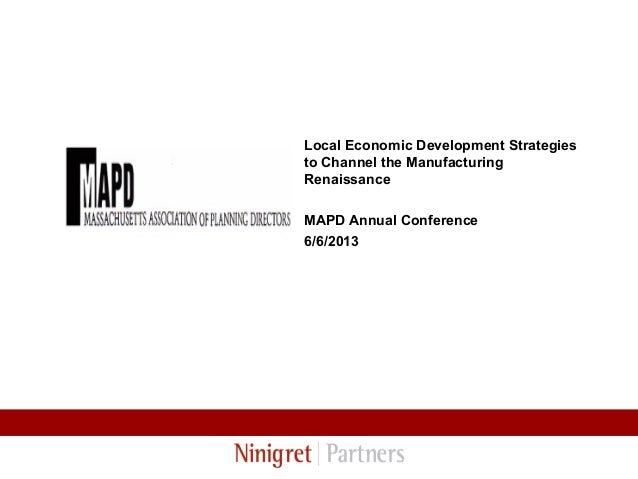 Local Economic Development Strategies to Channel the Manufacturing Renaissance MAPD Annual Conference 6/6/2013