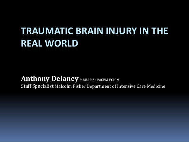 TRAUMATIC BRAIN INJURY IN THE REAL WORLD Anthony Delaney MBBS MSc FACEM FCICM Staff Specialist Malcolm Fisher Department o...
