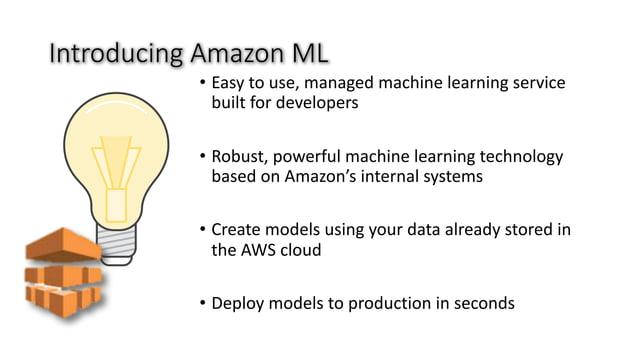 IntroducingAmazonML • Easytouse,managedmachinelearningservice builtfordevelopers • Robust,powerfulmachinelea...