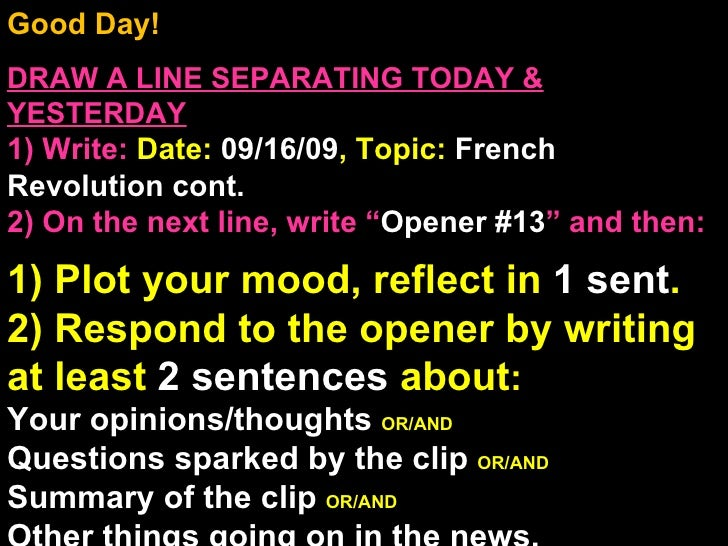 Good Day!  DRAW A LINE SEPARATING TODAY & YESTERDAY 1) Write:   Date:  09/16/09 , Topic:  French Revolution cont. 2) On th...