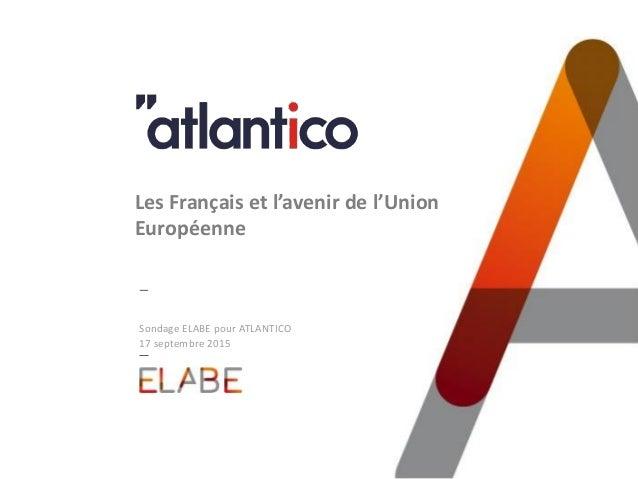 Sondage ELABE pour ATLANTICO 17 septembre 2015 Les Français et l'avenir de l'Union Européenne