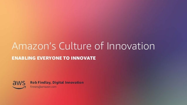 © 2019, Amazon Web Services, Inc. or its Affiliates. All rights reserved. Amazon's Culture of Innovation ENABLING EVERYONE...