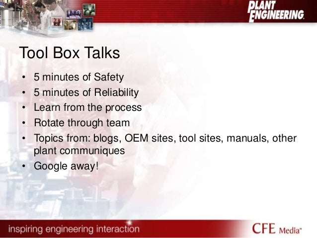 Tool Box Talks  • 5 minutes of Safety  • 5 minutes of Reliability  • Learn from the process  • Rotate through team  • Topi...