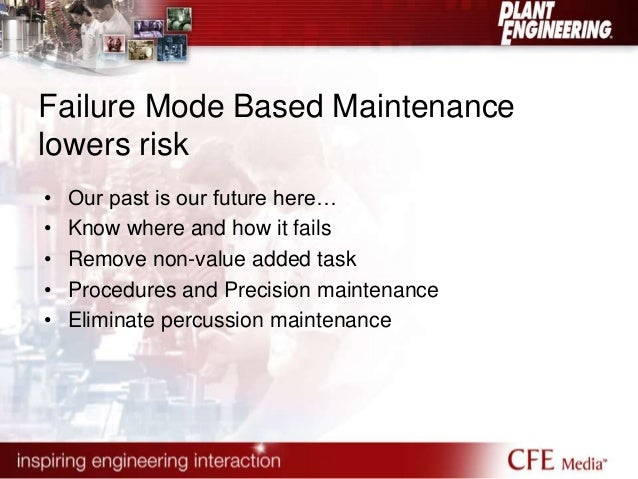 Failure Mode Based Maintenance  lowers risk  • Our past is our future here…  • Know where and how it fails  • Remove non-v...