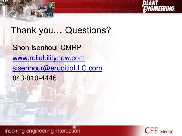 Thank you… Questions?  Shon Isenhour CMRP  www.reliabilitynow.com  sisenhour@eruditioLLC.com  843-810-4446