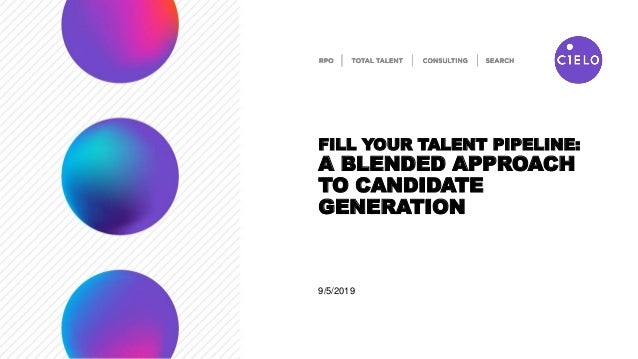 9/5/2019 FILL YOUR TALENT PIPELINE: A BLENDED APPROACH TO CANDIDATE GENERATION