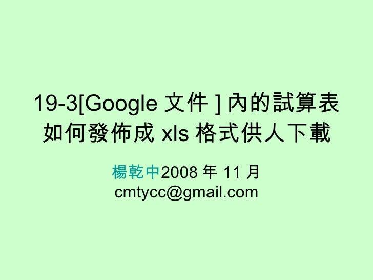 19-3[Google 文件 ] 內的試算表如何發佈成 xls 格式供人下載 楊乾中 2008 年 11 月  [email_address]