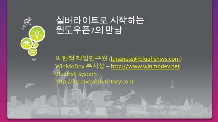 실버라이트로 시작하는윈도우폰7의 만남<br />박현철 책임연구원 (lunaness@bluefishsys.com)<br />WinMoDev부시삽– http://www.winmodev.net<br />BlueFish Sys...
