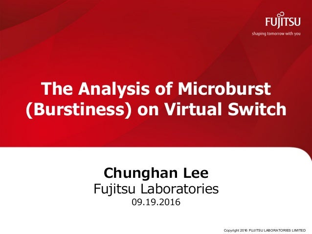 Copyright 2016 FUJITSU LABORATORIES LIMITED The Analysis of Microburst (Burstiness) on Virtual Switch Chunghan Lee Fujitsu...