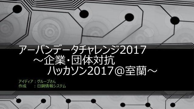 アーバンデータチャレンジ2017 ~企業・団体対抗 ハッカソン2017@室蘭~ アイディア:グループさん 作成 :日鋼情報システム