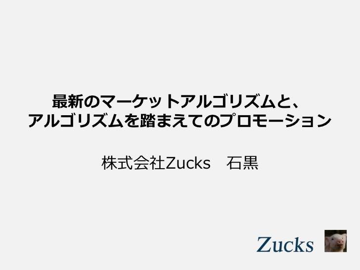 最新のマーケットアルゴリズムと、アルゴリズムを踏まえてのプロモーション    株式会社Zucks 石黒