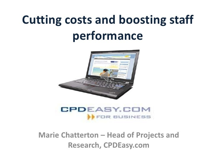 Cutting costs and boosting staff         performance   Marie Chatterton – Head of Projects and           Research, CPDEasy...