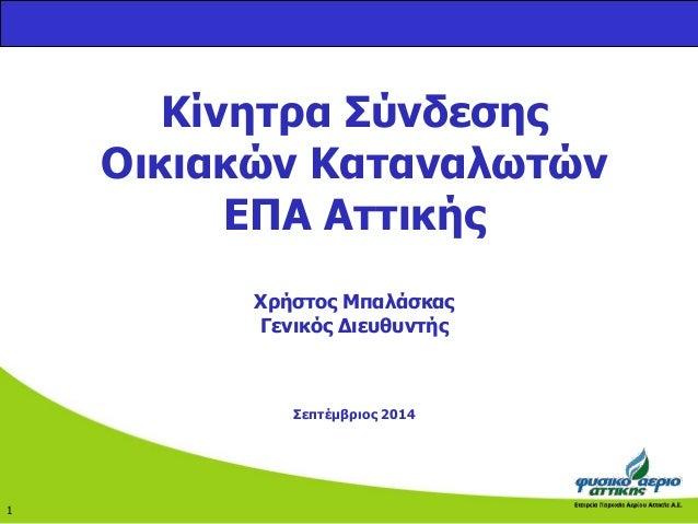 Κίνητρα Σύνδεσης  Οικιακών Καταναλωτών  ΕΠΑ Αττικής  Χρήστος Μπαλάσκας  Γενικός Διευθυντής  Σεπτέμβριος 2014  1