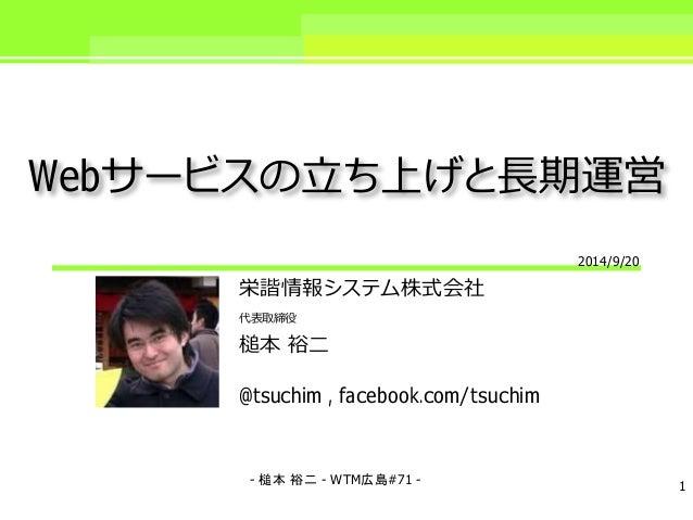Webサービスの立ち上げと長期運営  栄諧情報システム株式会社  代表取締役  槌本裕二  @tsuchim , facebook.com/tsuchim  2014/9/20  - 槌本裕二- WTM広島#71 - 1