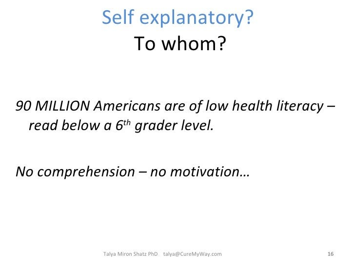 Self explanatory?  To whom? <ul><li>90 MILLION Americans are of low health literacy – read below a 6 th  grader level. </l...