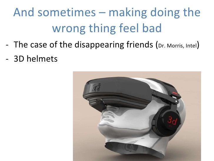 And sometimes – making doing the wrong thing feel bad <ul><li>The case of the disappearing friends ( Dr. Morris, Intel ) <...