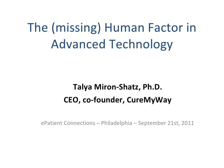 The (missing) Human Factor in Advanced Technology Talya Miron-Shatz, Ph.D. CEO, co-founder, CureMyWay ePatient Connections...