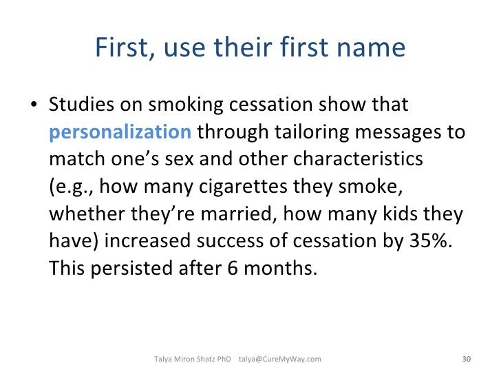 First, use their first name <ul><li>Studies on smoking cessation show that  personalization  through tailoring messages to...