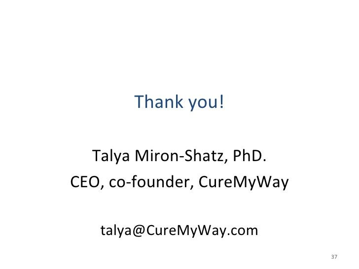 <ul><li>Thank you! </li></ul><ul><li>Talya Miron-Shatz, PhD. </li></ul><ul><li>CEO, co-founder, CureMyWay </li></ul><ul><l...