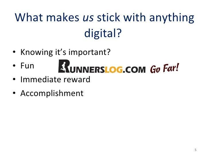 What makes  us  stick with anything digital?  <ul><li>Knowing it's important?  </li></ul><ul><li>Fun </li></ul><ul><li>Imm...
