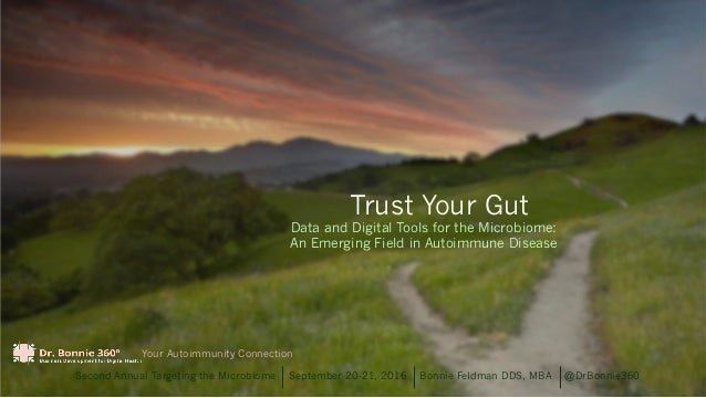 Trust Your Gut Second Annual Targeting the Microbiome September 20-21, 2016 Bonnie Feldman DDS, MBA @DrBonnie360 Your Auto...