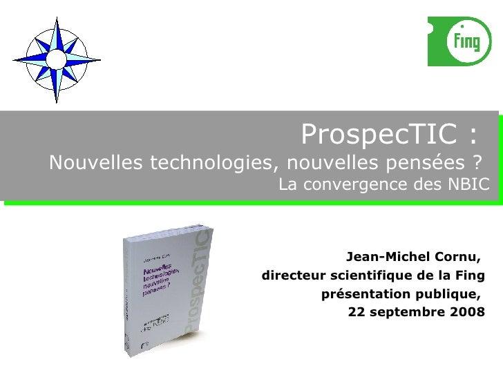 ProspecTIC :  Nouvelles technologies, nouvelles pensées ?  La convergence des NBIC Jean-Michel Cornu,  directeur scientifi...