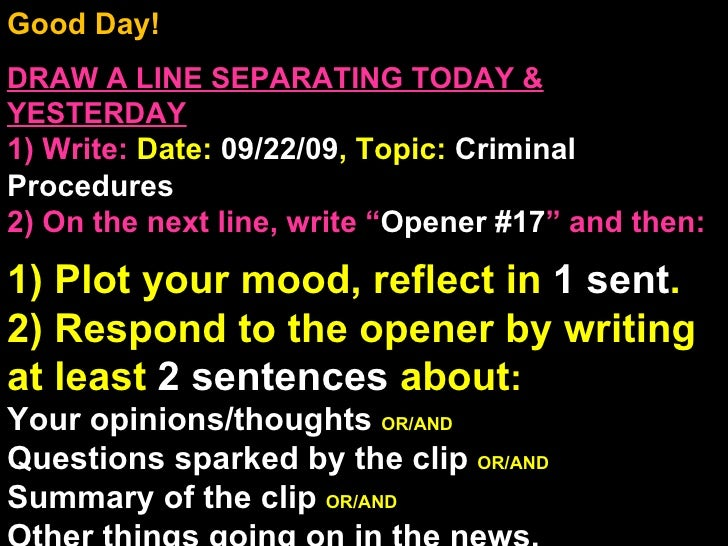 Good Day!  DRAW A LINE SEPARATING TODAY & YESTERDAY 1) Write:   Date:  09/22/09 , Topic:  Criminal Procedures 2) On the ne...