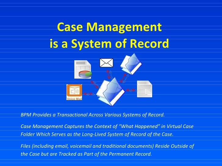 Case Management  is a System of Record  BPM Provides a Transactional Across Various Systems of Record.  Case Management Ca...