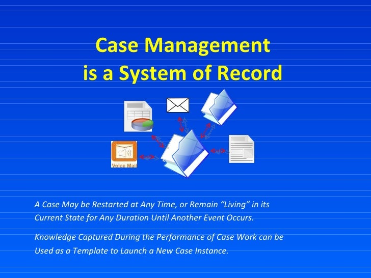 """Case Management  is a System of Record  A Case May be Restarted at Any Time, or Remain """"Living"""" in its  Current State for ..."""