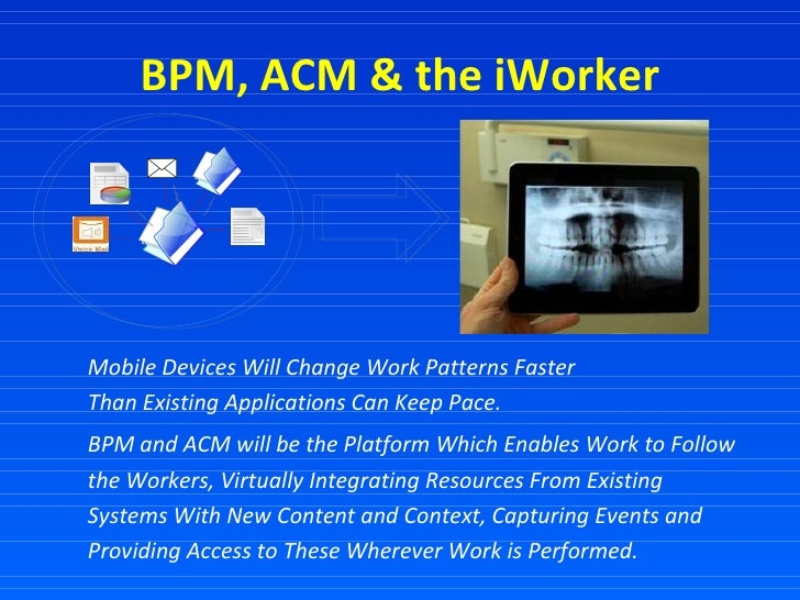 BPM, ACM & the iWorker Mobile Devices Will Change Work Patterns Faster  Than Existing Applications Can Keep Pace. BPM and ...