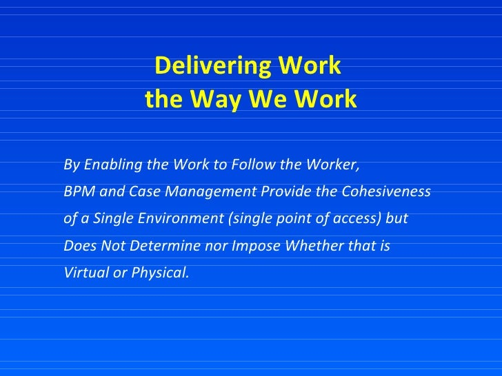 Delivering Work  the Way We Work By Enabling the Work to Follow the Worker,  BPM and Case Management Provide the Cohesiven...