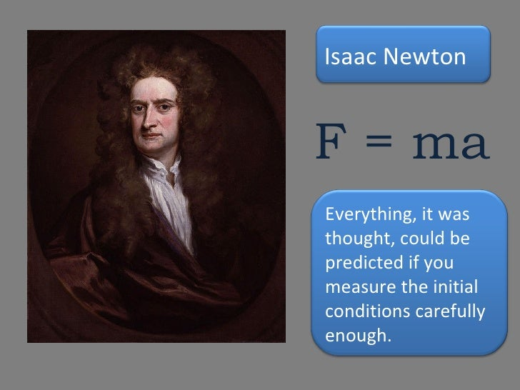 F = ma Everything, it was thought, could be predicted if you measure the initial conditions carefully enough. Isaac Newton