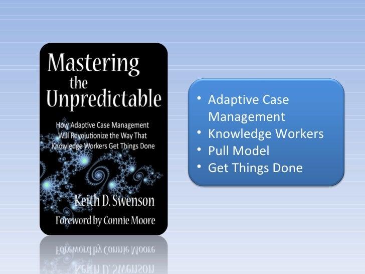 <ul><li>Adaptive Case Management </li></ul><ul><li>Knowledge Workers </li></ul><ul><li>Pull Model </li></ul><ul><li>Get Th...