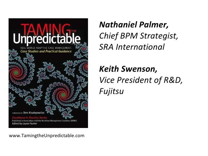 www.TamingtheUnpredictable.com Nathaniel Palmer,  Chief BPM Strategist,  SRA International Keith Swenson,  Vice President ...