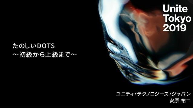 たのしいDOTS 〜初級から上級まで〜 ユニティ・テクノロジーズ・ジャパン 安原 祐二