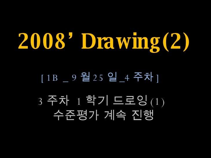 2008' Drawing(2) 3 주차  1 학기 드로잉 (1)  수준평가 계속 진행 [1B _ 9 월 25 일 _4 주차 ]