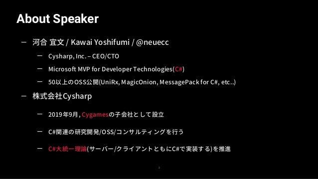 About Speaker 2 — 河合 宜文 / Kawai Yoshifumi / @neuecc — Cysharp, Inc. – CEO/CTO — Microsoft MVP for Developer Technologies(C...
