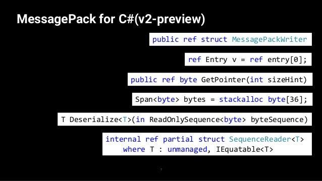 MessagePack for C#(v2-preview) 8 public ref struct MessagePackWriter T Deserialize<T>(in ReadOnlySequence<byte> byteSequen...