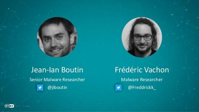 Jean-Ian Boutin Senior Malware Researcher Frédéric Vachon Malware Researcher @jiboutin @Freddrickk_