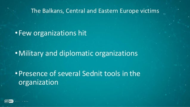 The Balkans, Central and Eastern Europe victims •Few organizations hit •Military and diplomatic organizations •Presence of...