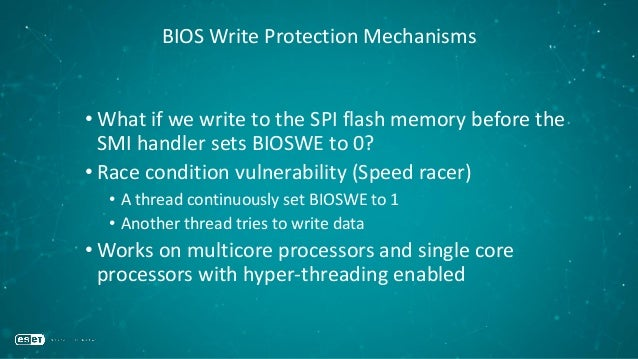BIOS Write Protection Mechanisms • What if we write to the SPI flash memory before the SMI handler sets BIOSWE to 0? • Rac...